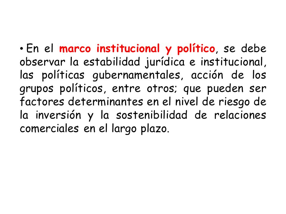 En el marco institucional y político, se debe observar la estabilidad jurídica e institucional, las políticas gubernamentales, acción de los grupos po