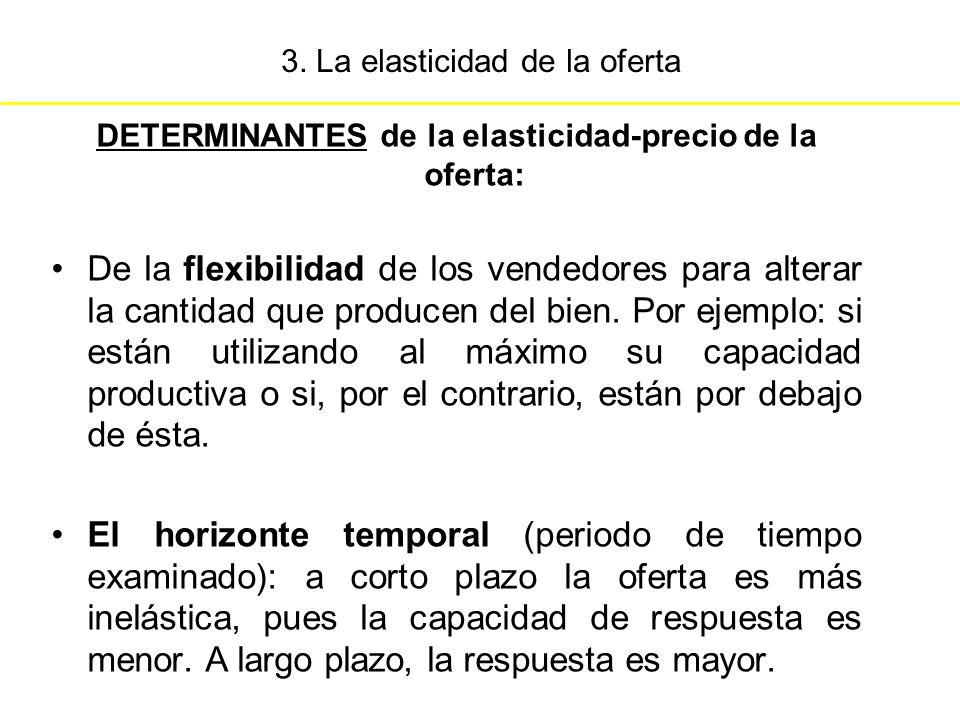3. La elasticidad de la oferta DETERMINANTES de la elasticidad-precio de la oferta: De la flexibilidad de los vendedores para alterar la cantidad que