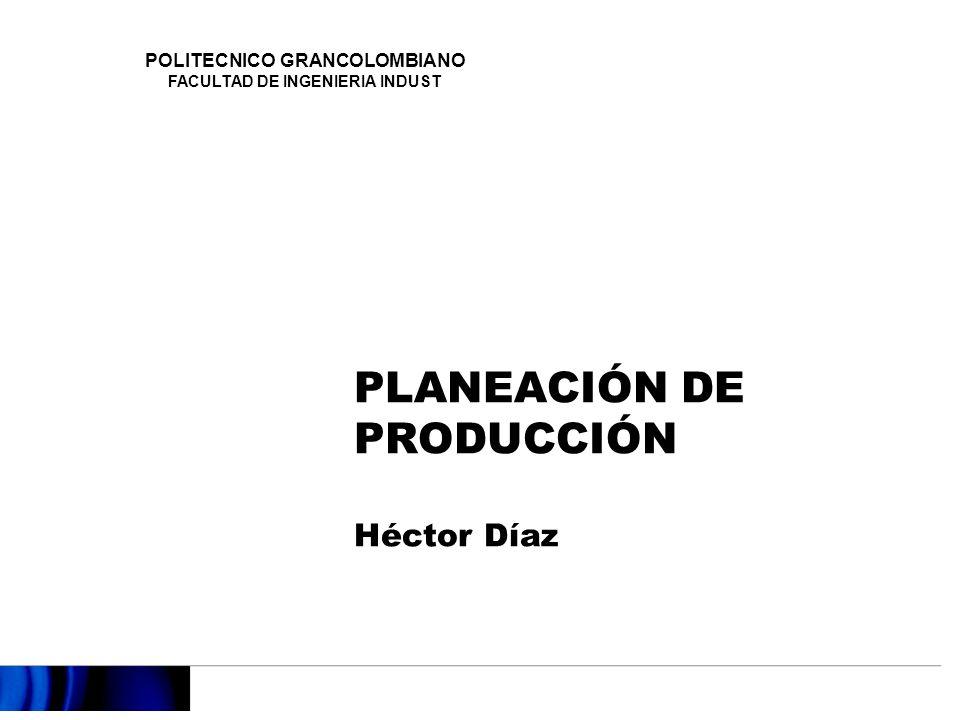 PLANEACIÓN DE PRODUCCIÓN Héctor Díaz POLITECNICO GRANCOLOMBIANO FACULTAD DE INGENIERIA INDUST