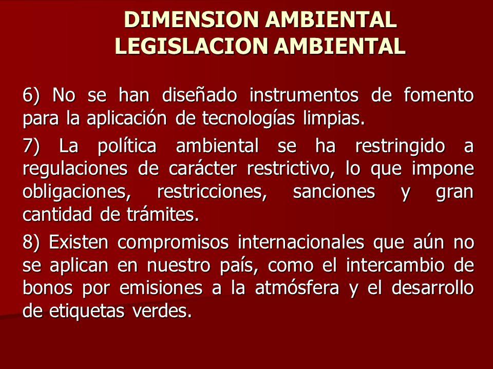 DIMENSION AMBIENTAL LEGISLACION AMBIENTAL 6) No se han diseñado instrumentos de fomento para la aplicación de tecnologías limpias. 7) La política ambi