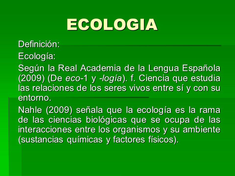 ECOLOGIA Definición:Ecología: Según la Real Academia de la Lengua Española (2009) (De eco-1 y -logía). f. Ciencia que estudia las relaciones de los se