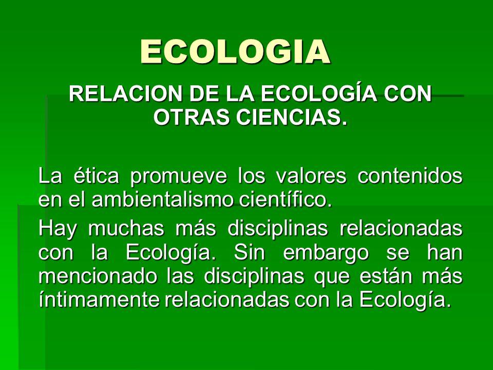 ECOLOGIA RELACION DE LA ECOLOGÍA CON OTRAS CIENCIAS. La ética promueve los valores contenidos en el ambientalismo científico. Hay muchas más disciplin