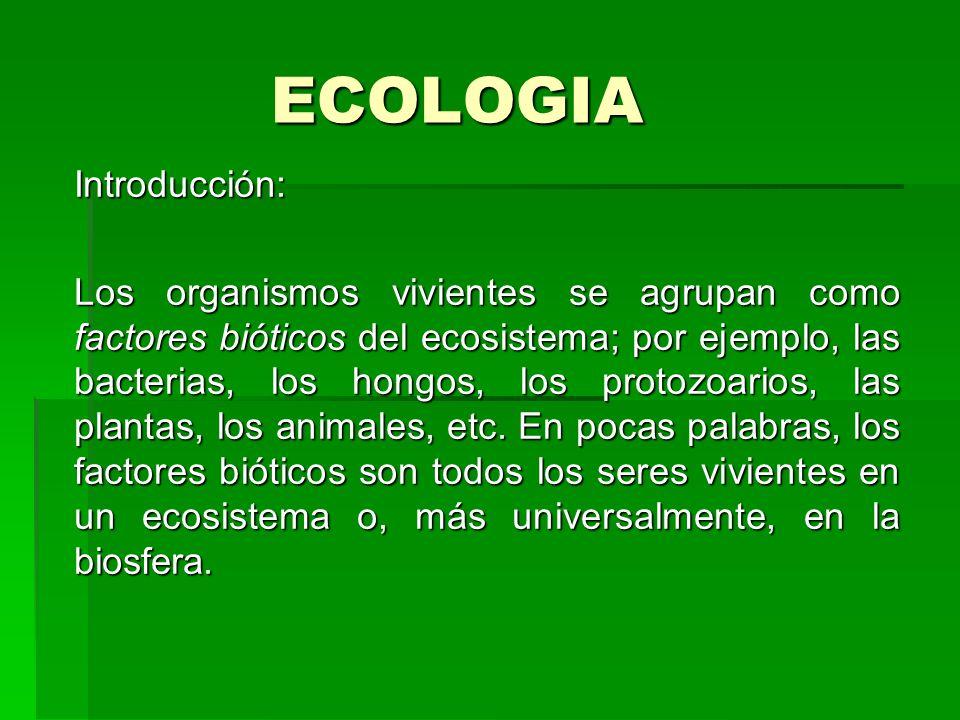 ECOLOGIA Introducción: Los organismos vivientes se agrupan como factores bióticos del ecosistema; por ejemplo, las bacterias, los hongos, los protozoa