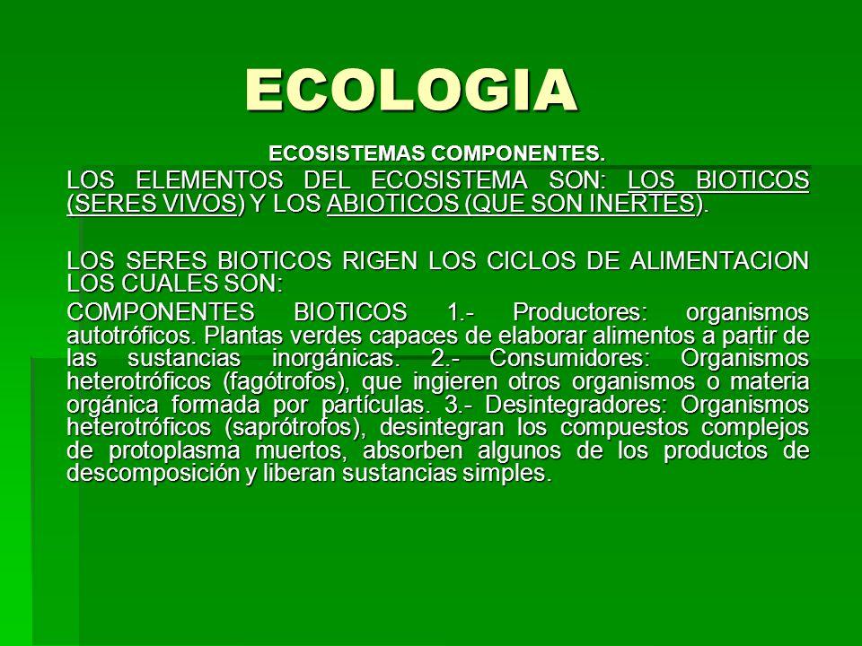 ECOLOGIA ECOSISTEMAS COMPONENTES. LOS ELEMENTOS DEL ECOSISTEMA SON: LOS BIOTICOS (SERES VIVOS) Y LOS ABIOTICOS (QUE SON INERTES). LOS SERES BIOTICOS R