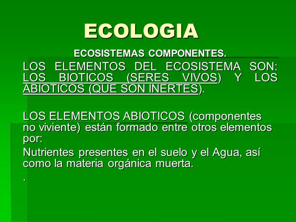 ECOLOGIA ECOSISTEMAS COMPONENTES. LOS ELEMENTOS DEL ECOSISTEMA SON: LOS BIOTICOS (SERES VIVOS) Y LOS ABIOTICOS (QUE SON INERTES). LOS ELEMENTOS ABIOTI