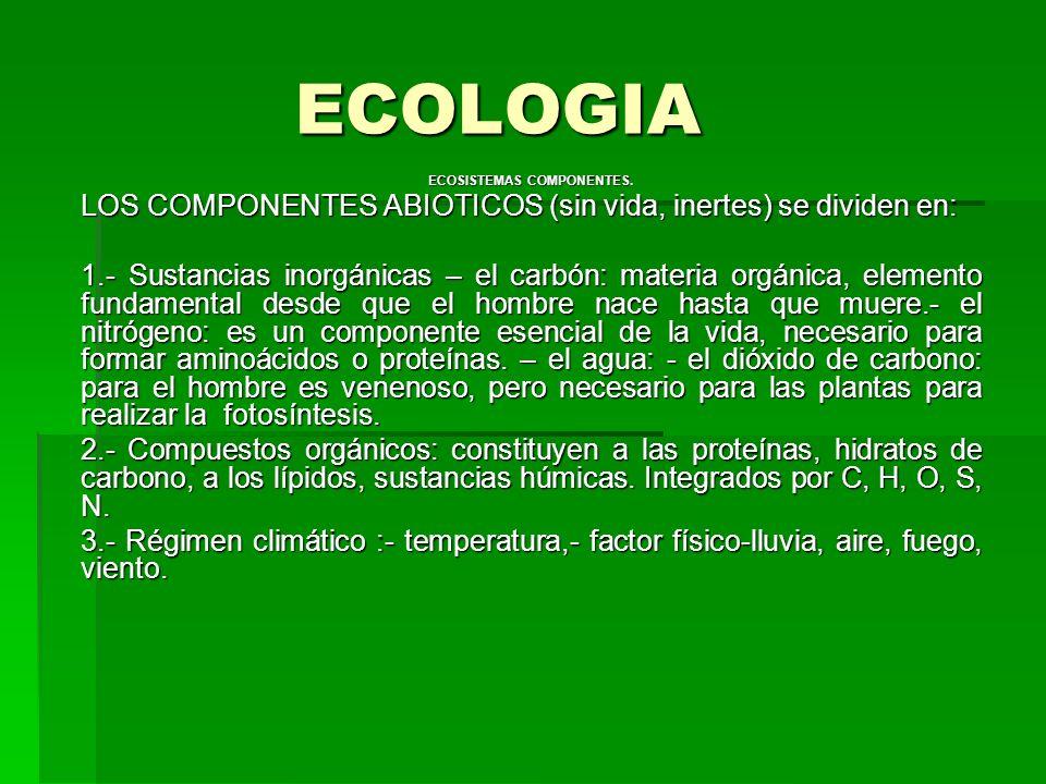 ECOLOGIA ECOSISTEMAS COMPONENTES. LOS COMPONENTES ABIOTICOS (sin vida, inertes) se dividen en: 1.- Sustancias inorgánicas – el carbón: materia orgánic