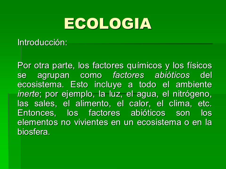 ECOLOGIA Introducción: Por otra parte, los factores químicos y los físicos se agrupan como factores abióticos del ecosistema. Esto incluye a todo el a