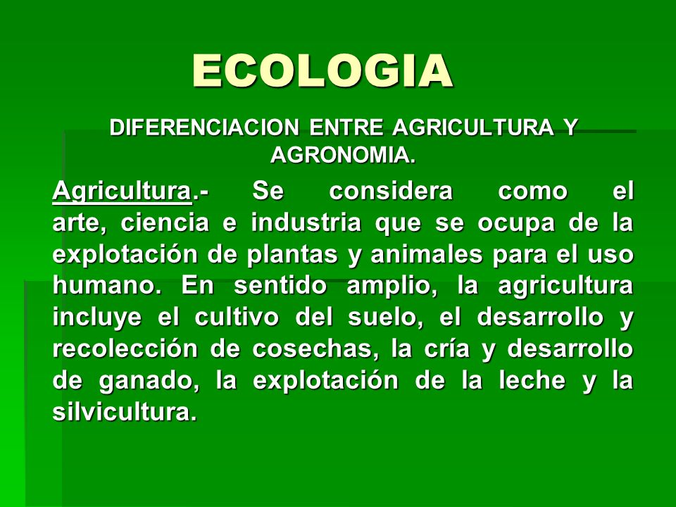 ECOLOGIA DIFERENCIACION ENTRE AGRICULTURA Y AGRONOMIA. Agricultura.- Se considera como el arte, ciencia e industria que se ocupa de la explotación de