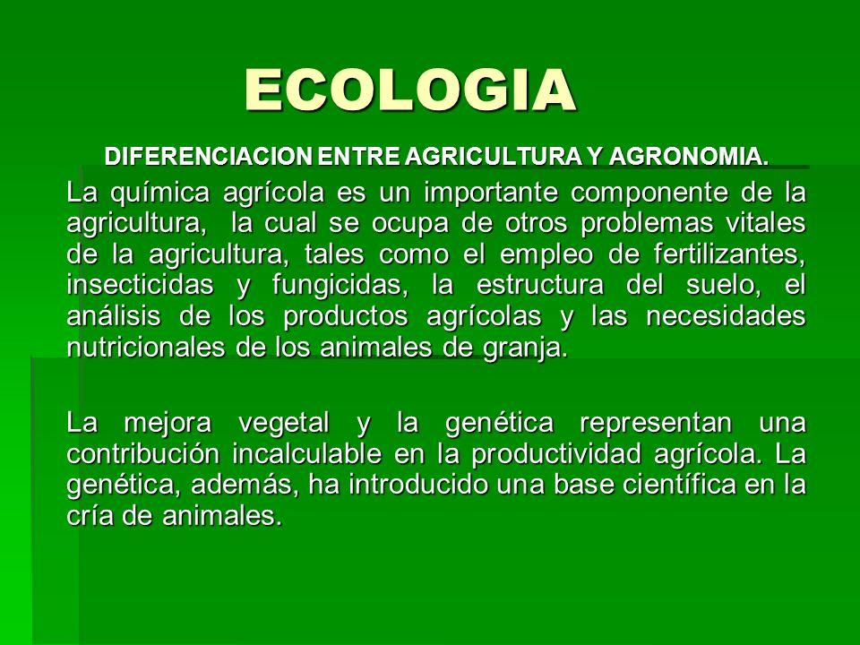 ECOLOGIA DIFERENCIACION ENTRE AGRICULTURA Y AGRONOMIA. La química agrícola es un importante componente de la agricultura, la cual se ocupa de otros pr