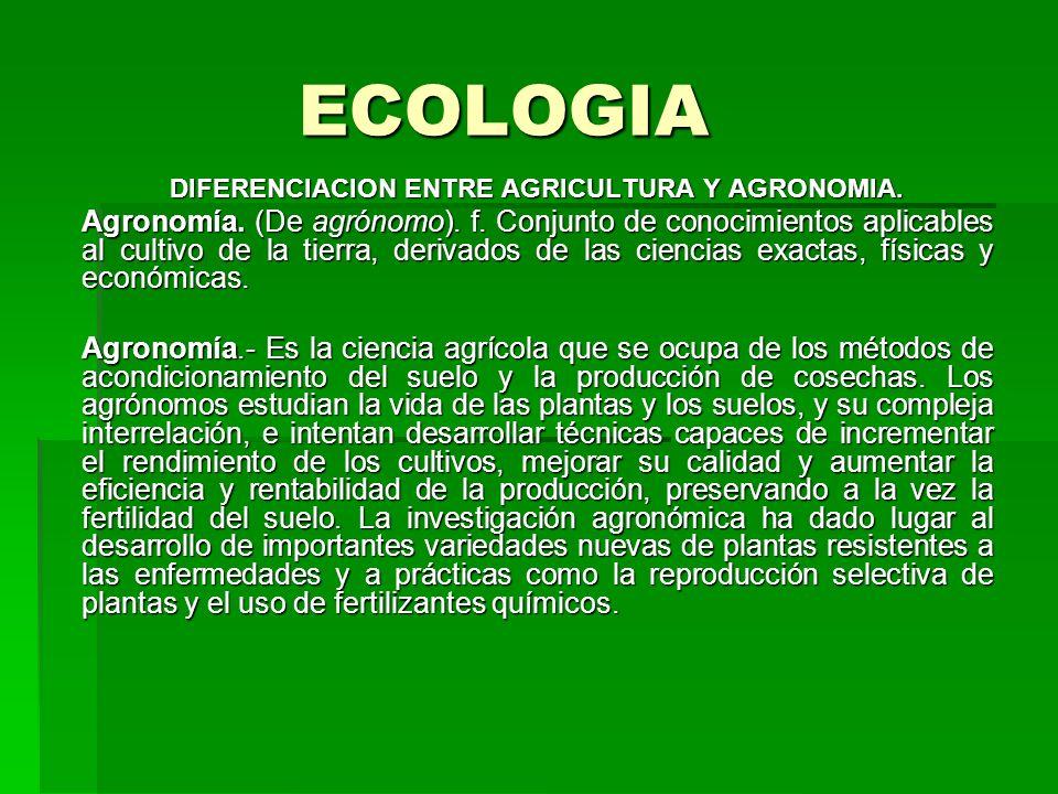 ECOLOGIA DIFERENCIACION ENTRE AGRICULTURA Y AGRONOMIA. Agronomía. (De agrónomo). f. Conjunto de conocimientos aplicables al cultivo de la tierra, deri