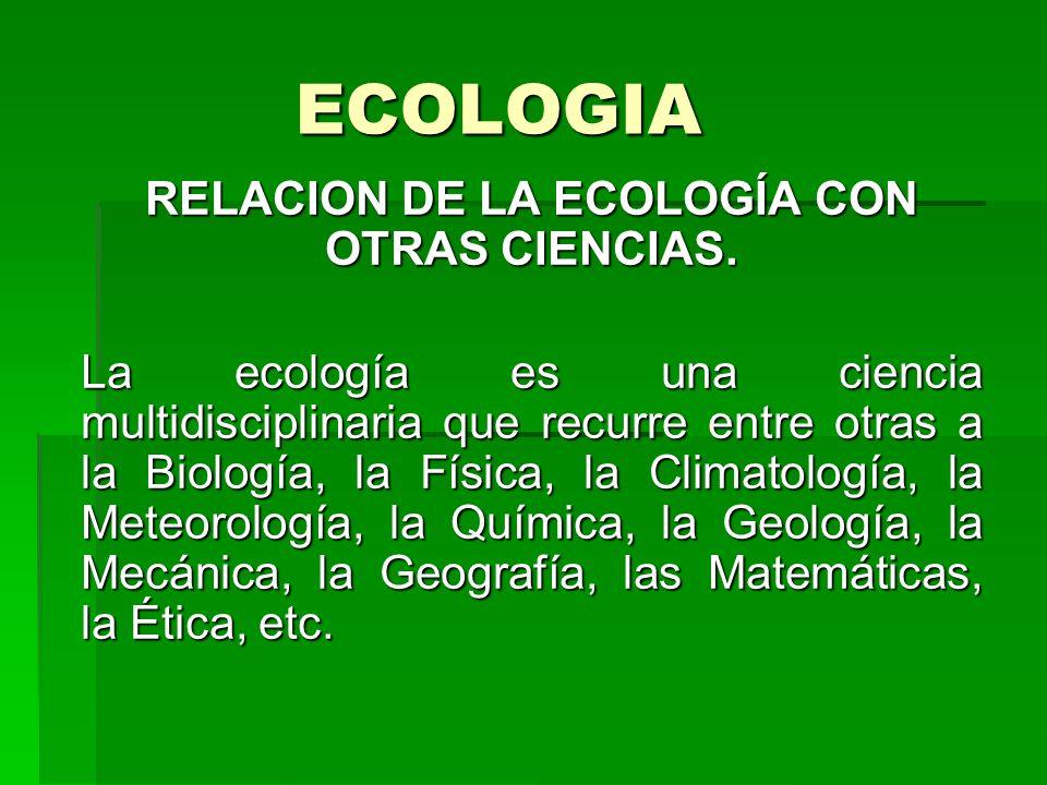 ECOLOGIA RELACION DE LA ECOLOGÍA CON OTRAS CIENCIAS. La ecología es una ciencia multidisciplinaria que recurre entre otras a la Biología, la Física, l