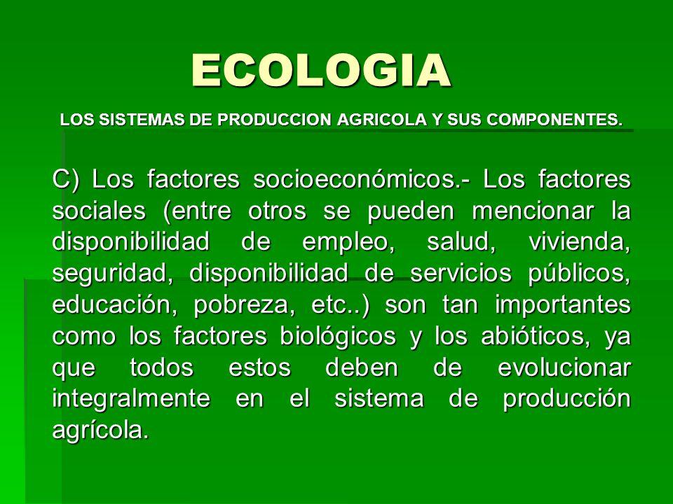 ECOLOGIA LOS SISTEMAS DE PRODUCCION AGRICOLA Y SUS COMPONENTES. C) Los factores socioeconómicos.- Los factores sociales (entre otros se pueden mencion
