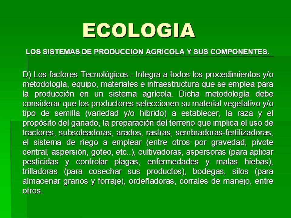 ECOLOGIA LOS SISTEMAS DE PRODUCCION AGRICOLA Y SUS COMPONENTES. D) Los factores Tecnológicos.- Integra a todos los procedimientos y/o metodología, equ
