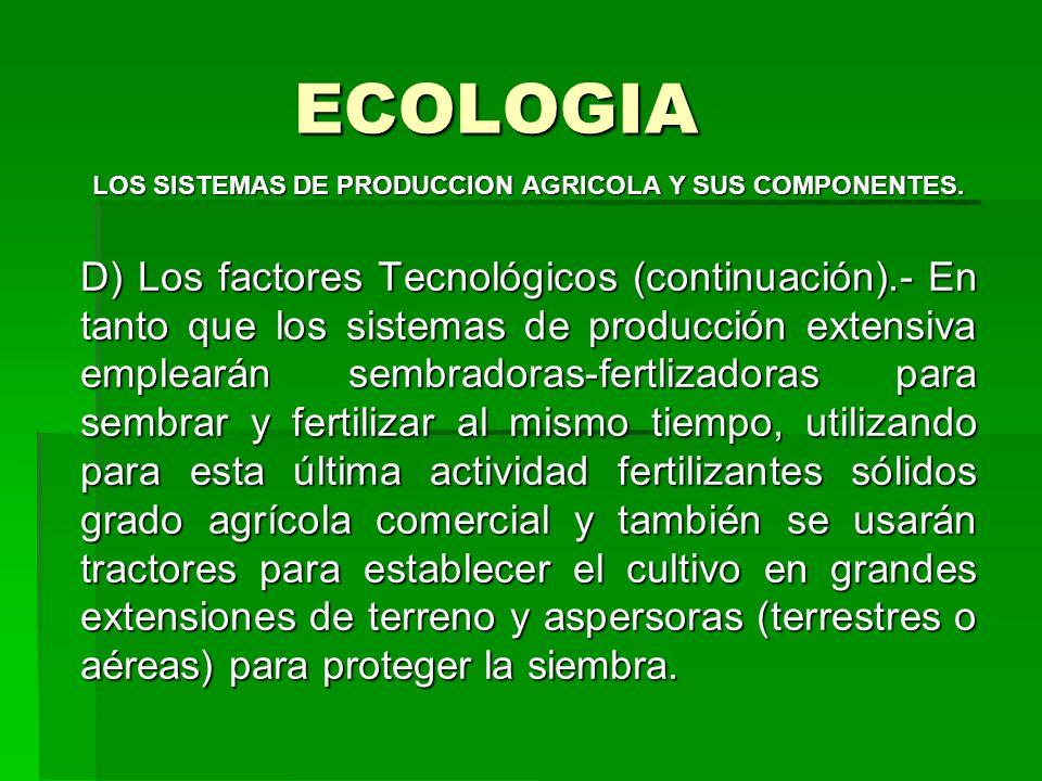 ECOLOGIA LOS SISTEMAS DE PRODUCCION AGRICOLA Y SUS COMPONENTES. D) Los factores Tecnológicos (continuación).- En tanto que los sistemas de producción
