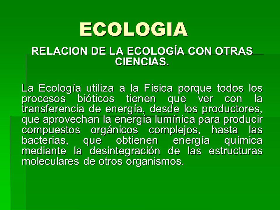 ECOLOGIA RELACION DE LA ECOLOGÍA CON OTRAS CIENCIAS. La Ecología utiliza a la Física porque todos los procesos bióticos tienen que ver con la transfer