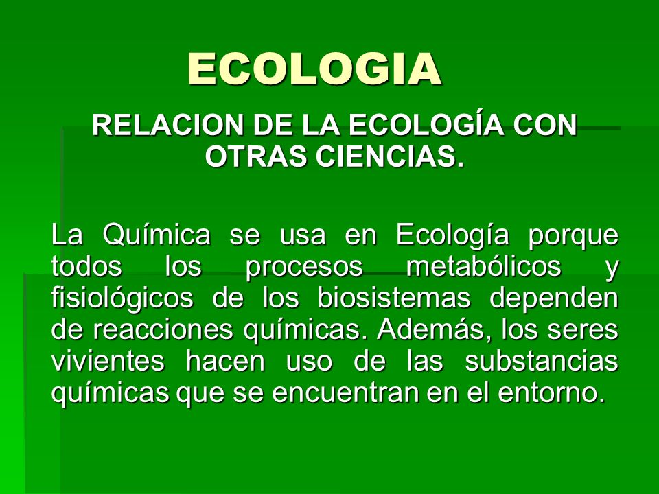 ECOLOGIA RELACION DE LA ECOLOGÍA CON OTRAS CIENCIAS. La Química se usa en Ecología porque todos los procesos metabólicos y fisiológicos de los biosist