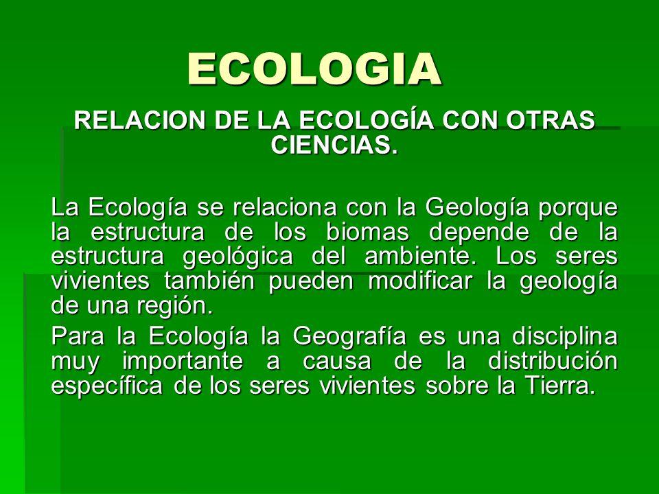 ECOLOGIA RELACION DE LA ECOLOGÍA CON OTRAS CIENCIAS. La Ecología se relaciona con la Geología porque la estructura de los biomas depende de la estruct
