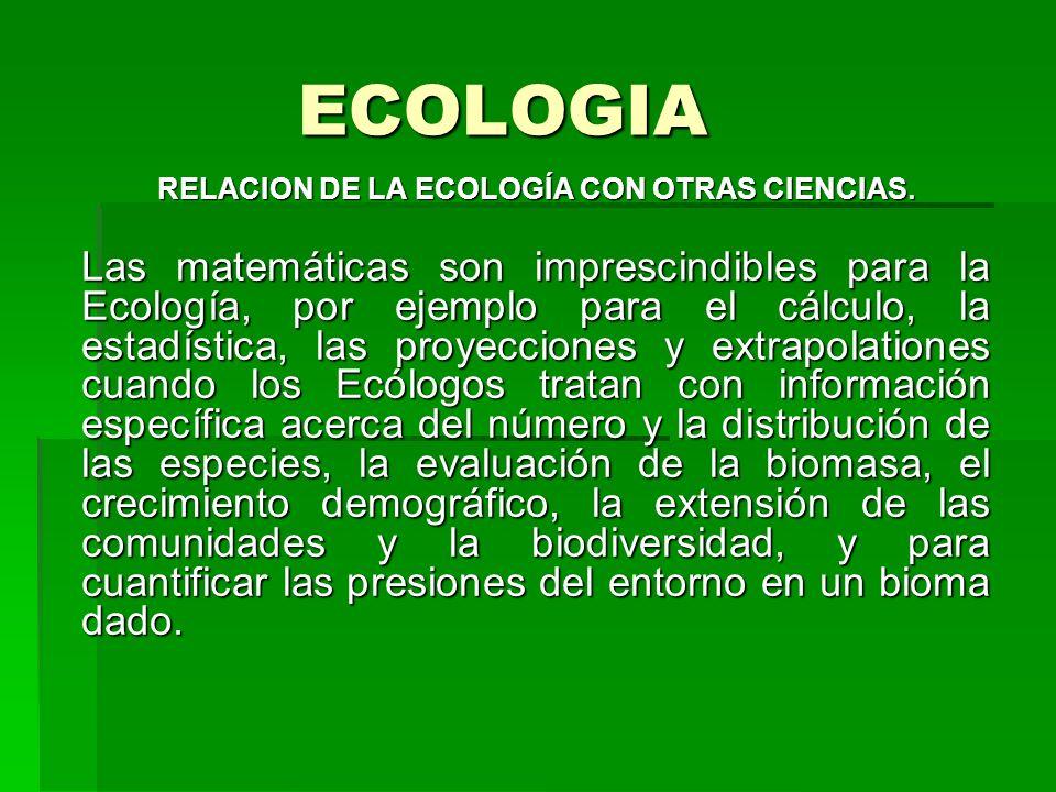 ECOLOGIA RELACION DE LA ECOLOGÍA CON OTRAS CIENCIAS. Las matemáticas son imprescindibles para la Ecología, por ejemplo para el cálculo, la estadística