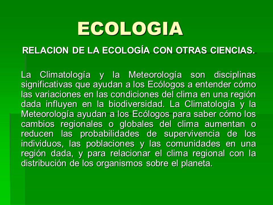 ECOLOGIA RELACION DE LA ECOLOGÍA CON OTRAS CIENCIAS. La Climatología y la Meteorología son disciplinas significativas que ayudan a los Ecólogos a ente