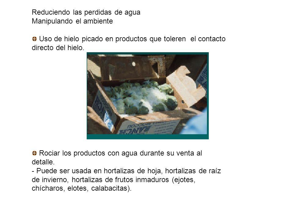 Reduciendo las perdidas de agua Manipulando el ambiente Uso de hielo picado en productos que toleren el contacto directo del hielo. Rociar los product