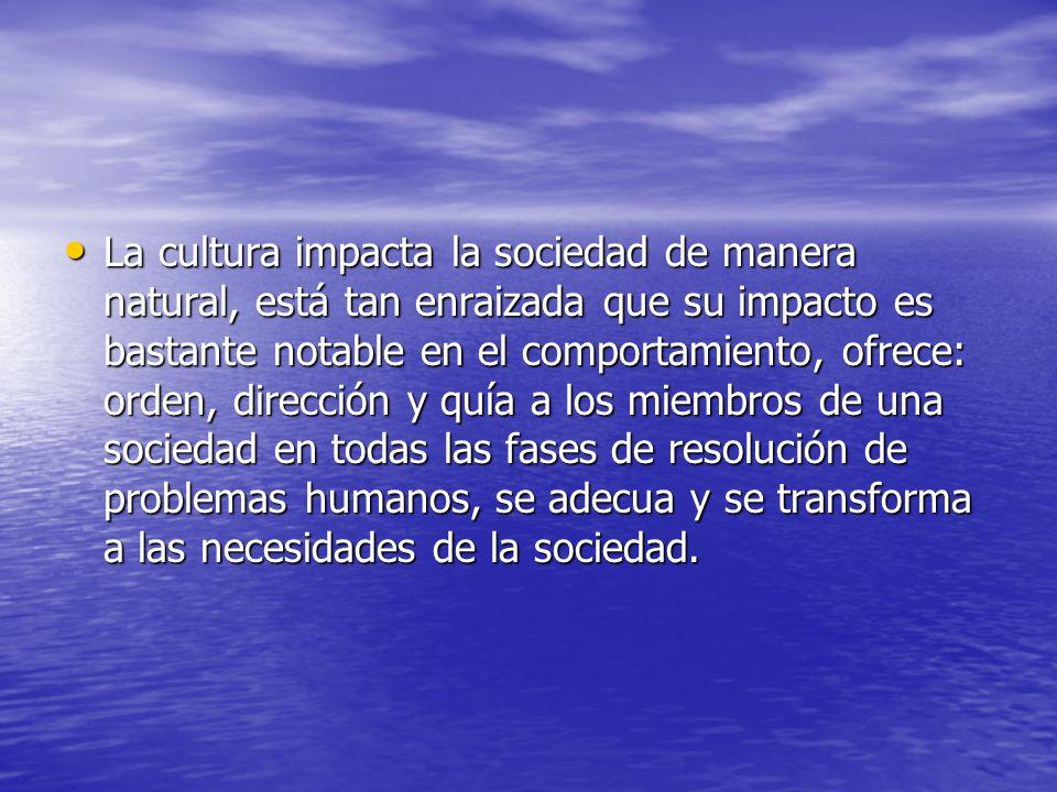 La cultura impacta la sociedad de manera natural, está tan enraizada que su impacto es bastante notable en el comportamiento, ofrece: orden, dirección