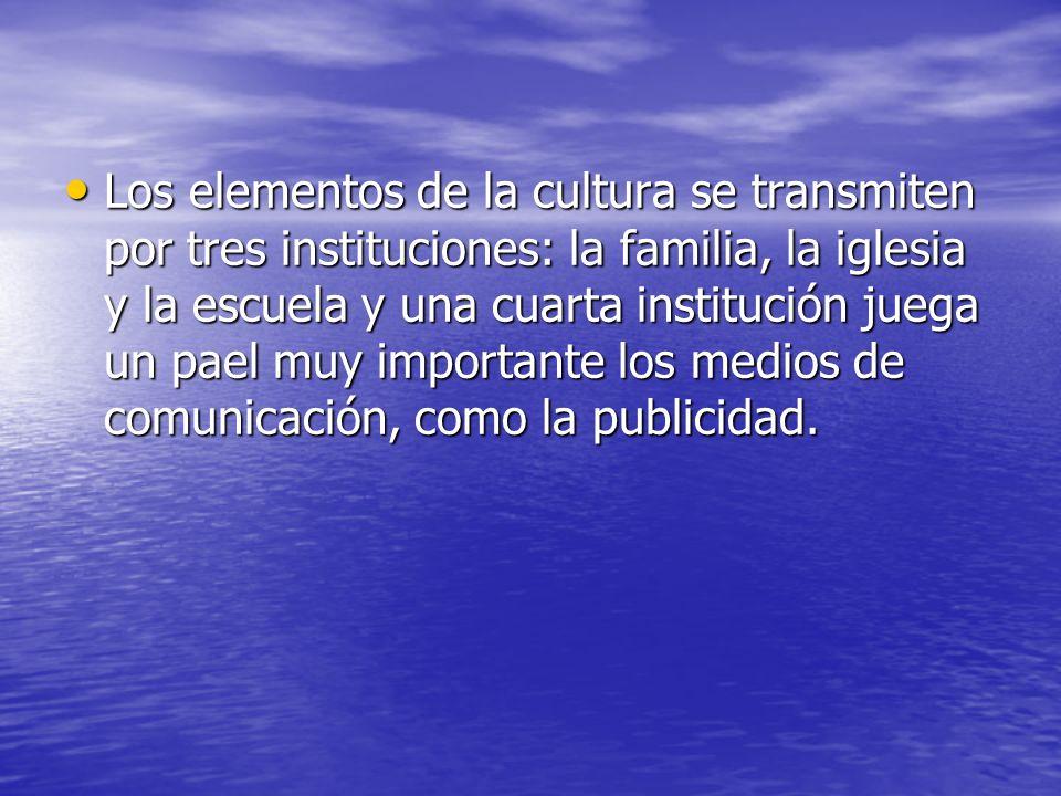 Los elementos de la cultura se transmiten por tres instituciones: la familia, la iglesia y la escuela y una cuarta institución juega un pael muy impor