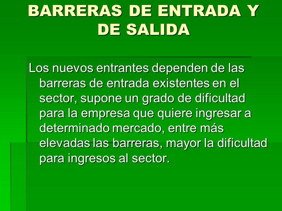 BARRERAS DE ENTRADA Y DE SALIDA Los nuevos entrantes dependen de las barreras de entrada existentes en el sector, supone un grado de dificultad para l