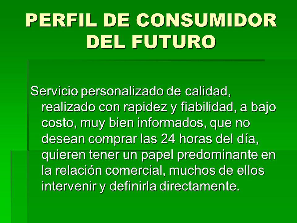 PERFIL DE CONSUMIDOR DEL FUTURO Servicio personalizado de calidad, realizado con rapidez y fiabilidad, a bajo costo, muy bien informados, que no desea