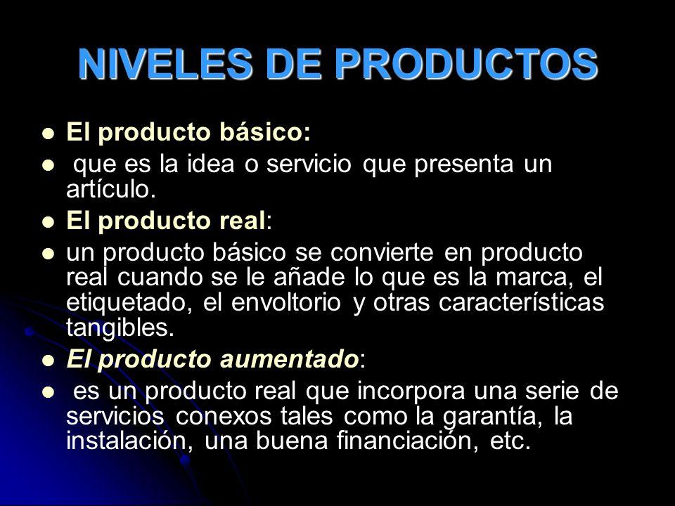 NIVELES DE PRODUCTOS El producto básico: que es la idea o servicio que presenta un artículo. El producto real: un producto básico se convierte en prod