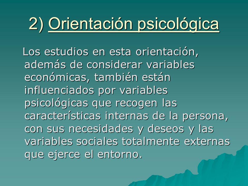2) Orientación psicológica Los estudios en esta orientación, además de considerar variables económicas, también están influenciados por variables psic