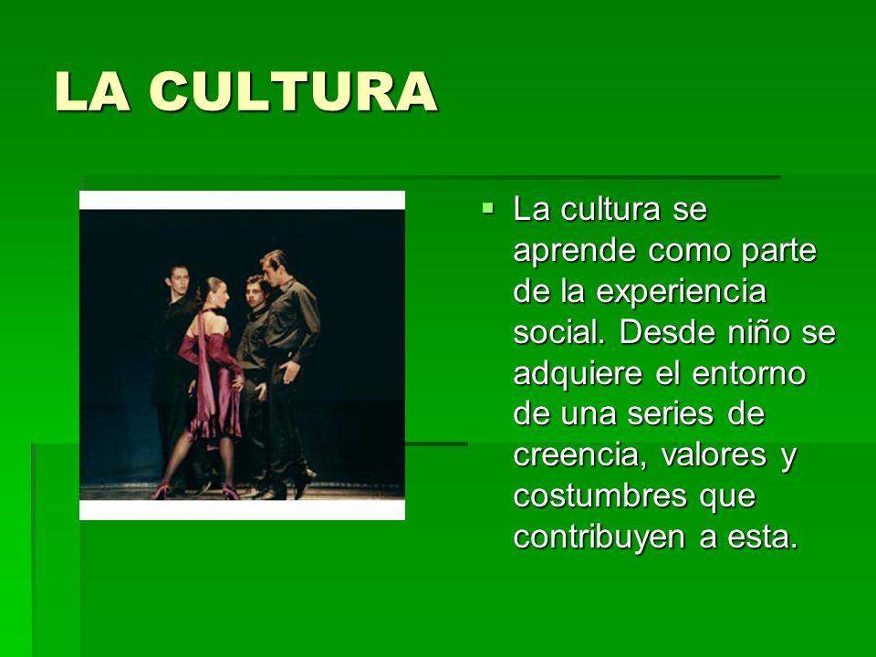 LA CULTURA La cultura se aprende como parte de la experiencia social. Desde niño se adquiere el entorno de una series de creencia, valores y costumbre