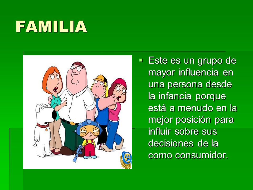 FAMILIA Este es un grupo de mayor influencia en una persona desde la infancia porque está a menudo en la mejor posición para influir sobre sus decisio