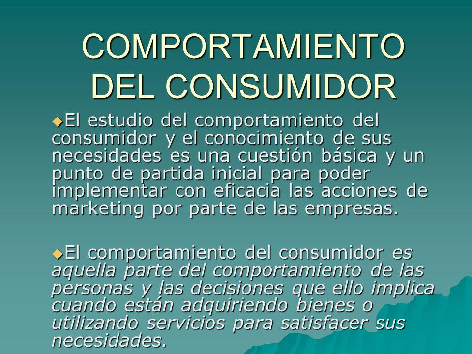 COMPORTAMIENTO DEL CONSUMIDOR El estudio del comportamiento del consumidor y el conocimiento de sus necesidades es una cuestión básica y un punto de p