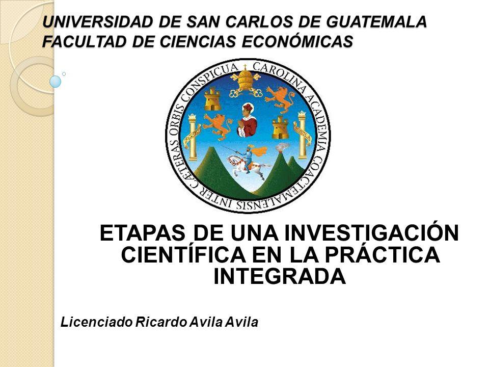 UNIVERSIDAD DE SAN CARLOS DE GUATEMALA FACULTAD DE CIENCIAS ECONÓMICAS ETAPAS DE UNA INVESTIGACIÓN CIENTÍFICA EN LA PRÁCTICA INTEGRADA Licenciado Rica