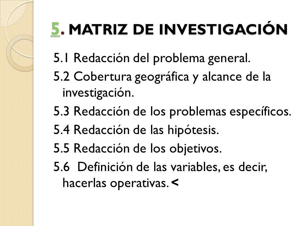 55. MATRIZ DE INVESTIGACIÓN 5 5.1 Redacción del problema general. 5.2 Cobertura geográfica y alcance de la investigación. 5.3 Redacción de los problem