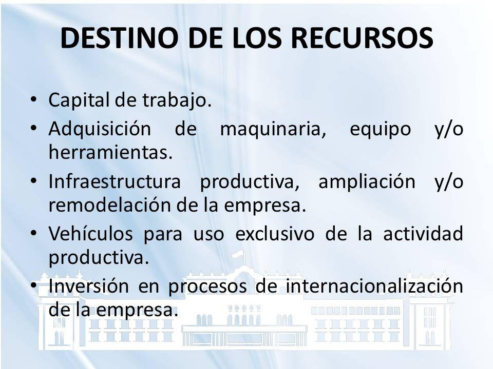DESTINO DE LOS RECURSOS Capital de trabajo. Adquisición de maquinaria, equipo y/o herramientas. Infraestructura productiva, ampliación y/o remodelació