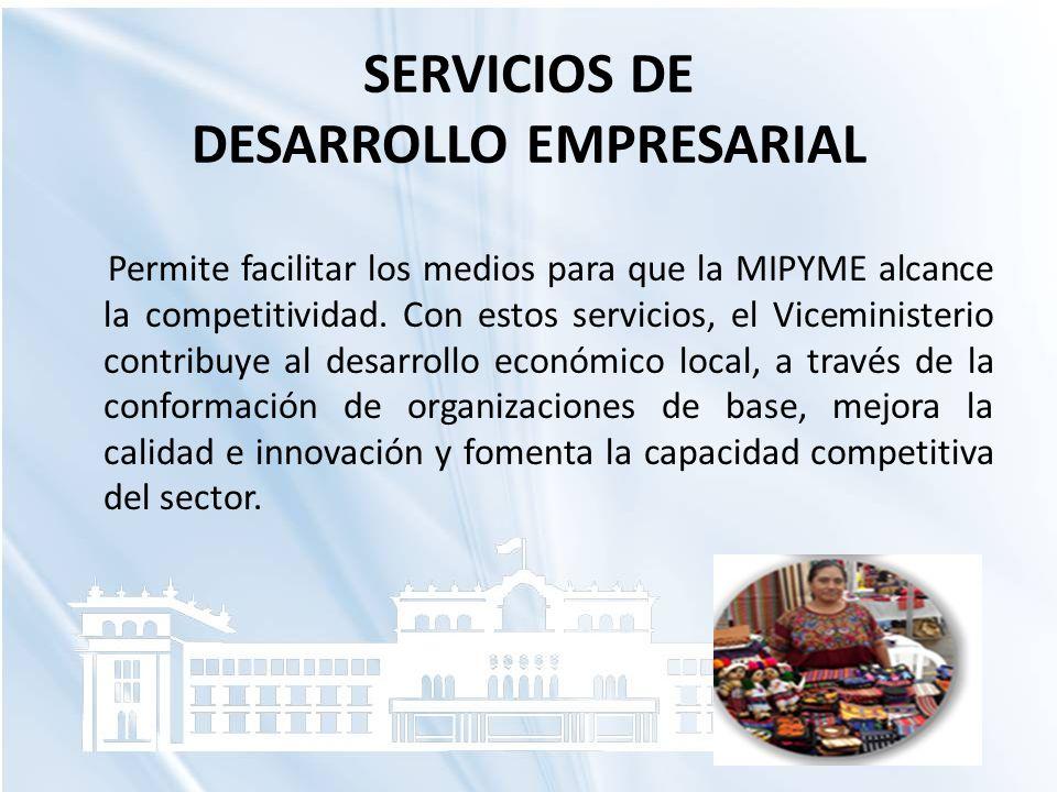 SERVICIOS DE DESARROLLO EMPRESARIAL Permite facilitar los medios para que la MIPYME alcance la competitividad. Con estos servicios, el Viceministerio