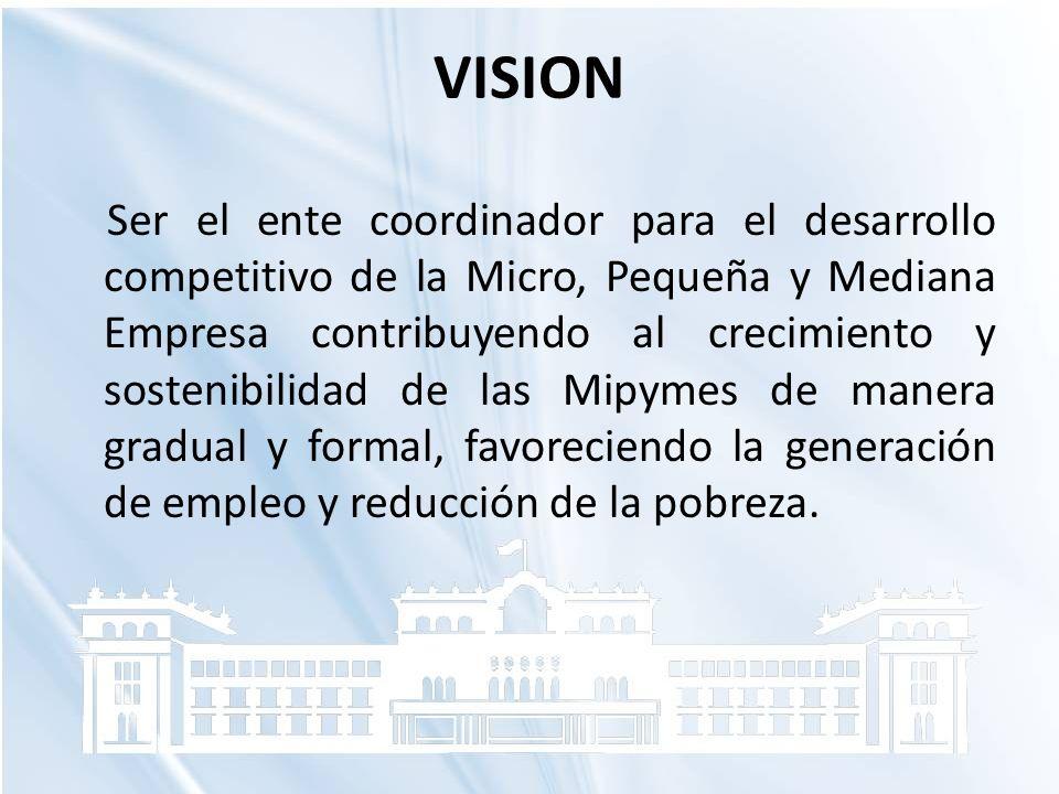 VISION Ser el ente coordinador para el desarrollo competitivo de la Micro, Pequeña y Mediana Empresa contribuyendo al crecimiento y sostenibilidad de