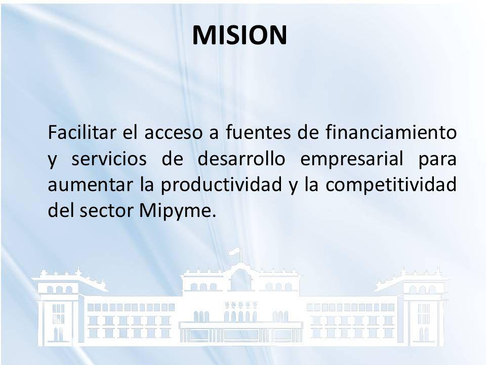 MISION Facilitar el acceso a fuentes de financiamiento y servicios de desarrollo empresarial para aumentar la productividad y la competitividad del se