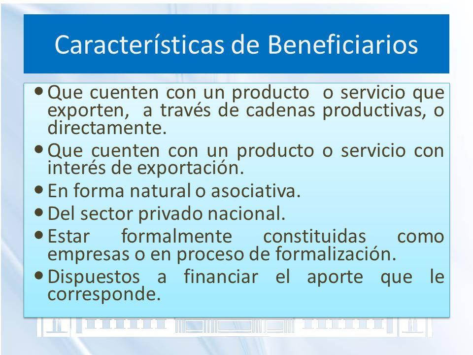 Características de Beneficiarios Que cuenten con un producto o servicio que exporten, a través de cadenas productivas, o directamente. Que cuenten con