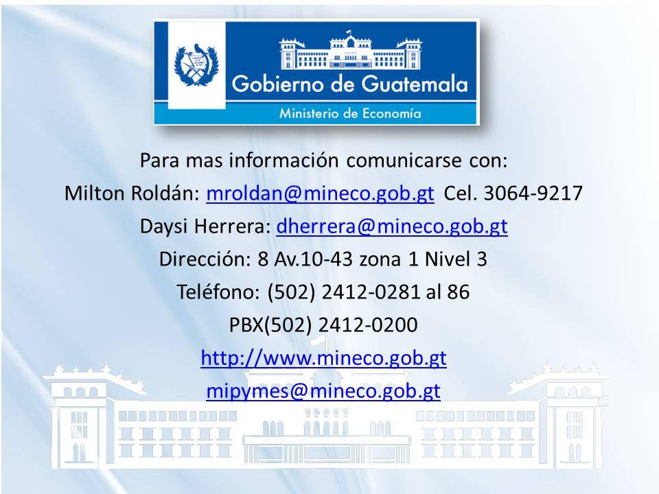 Para mas información comunicarse con: Milton Roldán: mroldan@mineco.gob.gt Cel. 3064-9217mroldan@mineco.gob.gt Daysi Herrera: dherrera@mineco.gob.gtdh