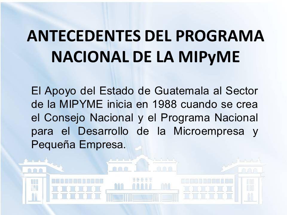 ANTECEDENTES DEL PROGRAMA NACIONAL DE LA MIPyME El Apoyo del Estado de Guatemala al Sector de la MIPYME inicia en 1988 cuando se crea el Consejo Nacio