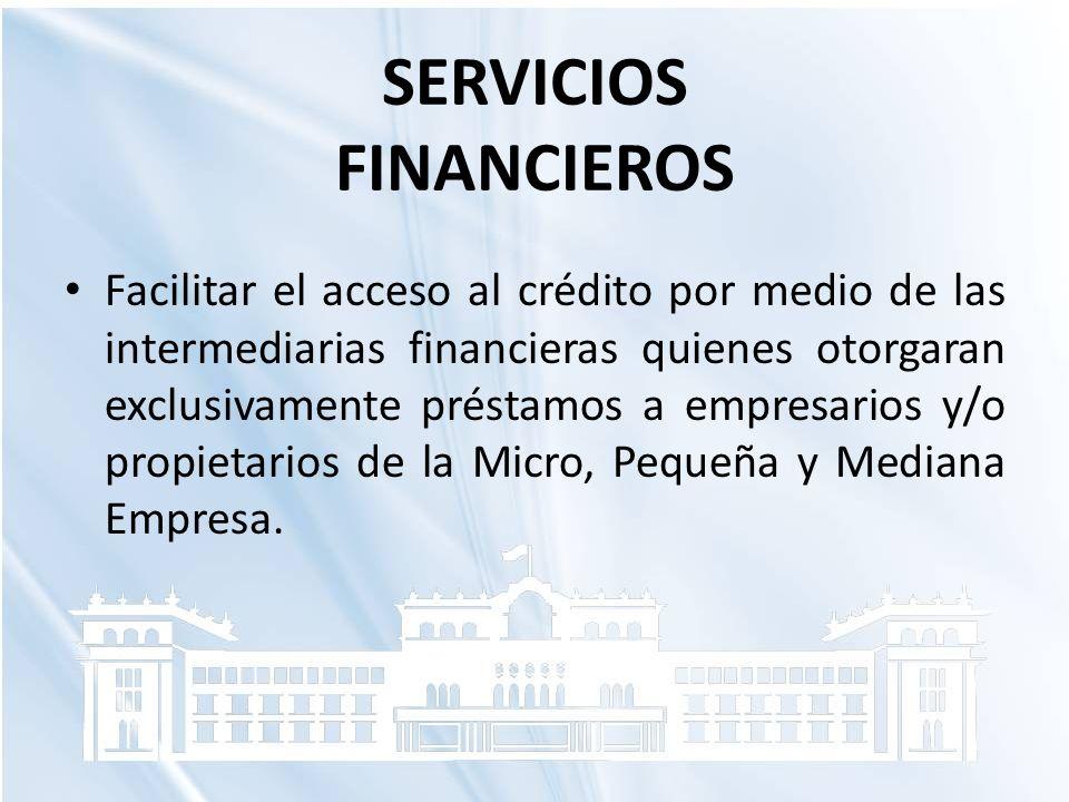 SERVICIOS FINANCIEROS Facilitar el acceso al crédito por medio de las intermediarias financieras quienes otorgaran exclusivamente préstamos a empresar
