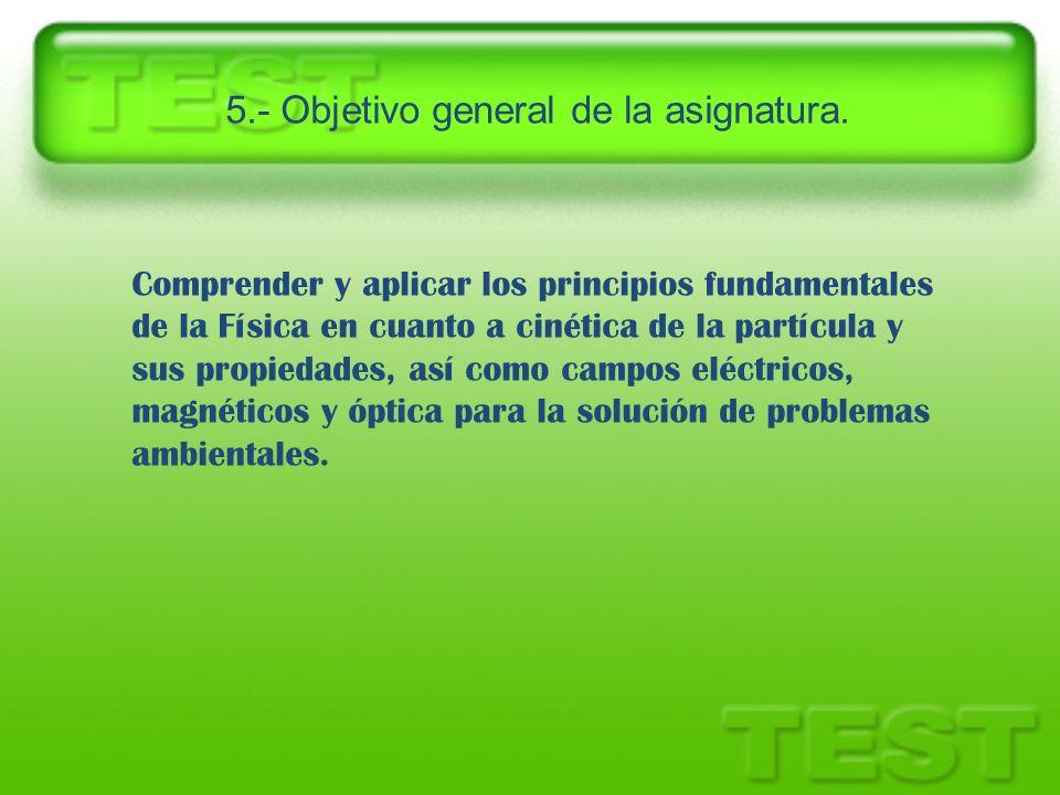 5.- Objetivo general de la asignatura. Comprender y aplicar los principios fundamentales de la Física en cuanto a cinética de la partícula y sus propi