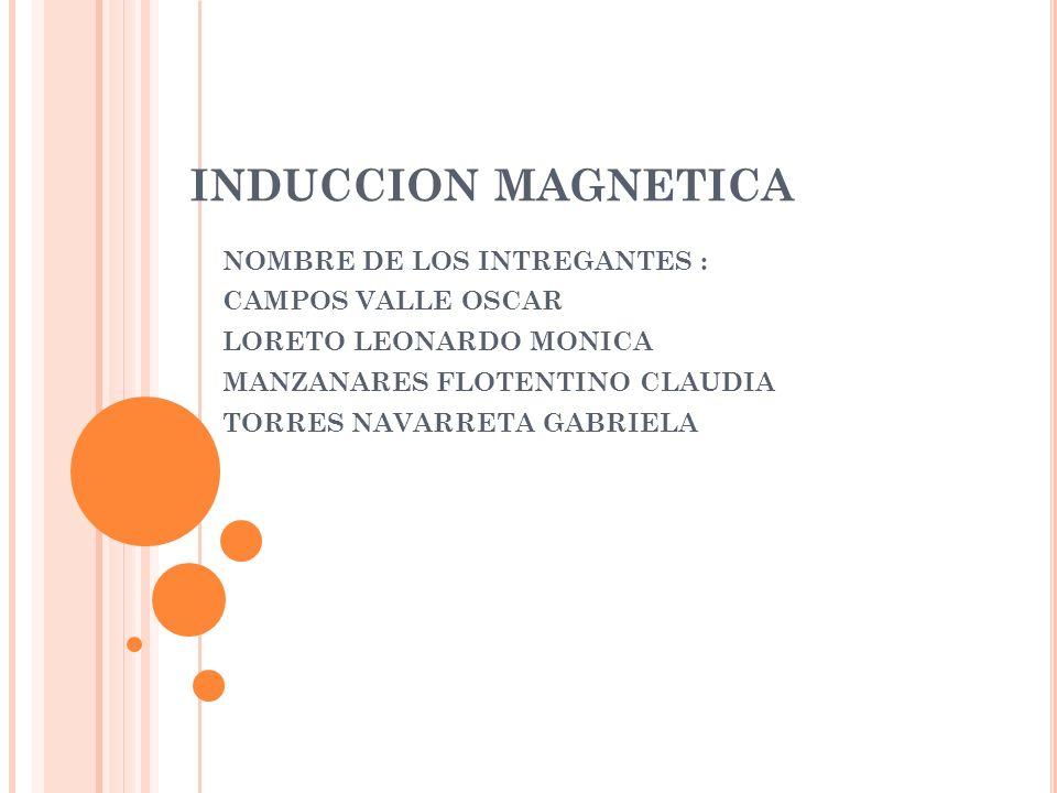 INDUCCION MAGNETICA NOMBRE DE LOS INTREGANTES : CAMPOS VALLE OSCAR LORETO LEONARDO MONICA MANZANARES FLOTENTINO CLAUDIA TORRES NAVARRETA GABRIELA