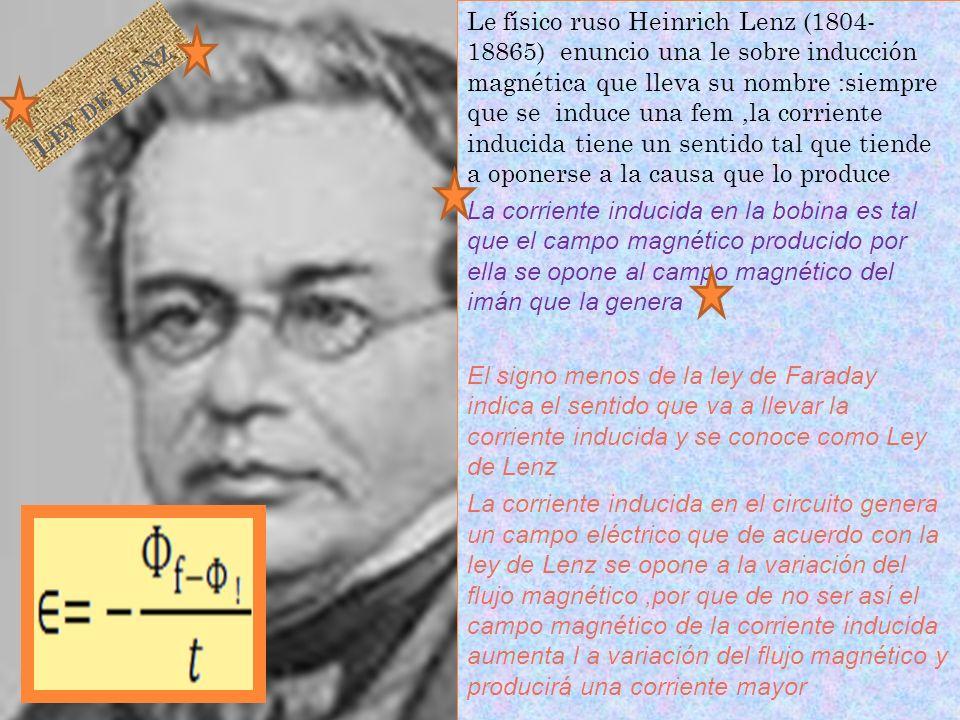 Le físico ruso Heinrich Lenz (1804- 18865) enuncio una le sobre inducción magnética que lleva su nombre :siempre que se induce una fem,la corriente in