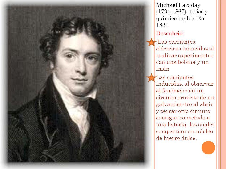 Michael Faraday (1791-1867), físico y químico inglés. En 1831. Descubrió: Las corrientes eléctricas inducidas al realizar experimentos con una bobina