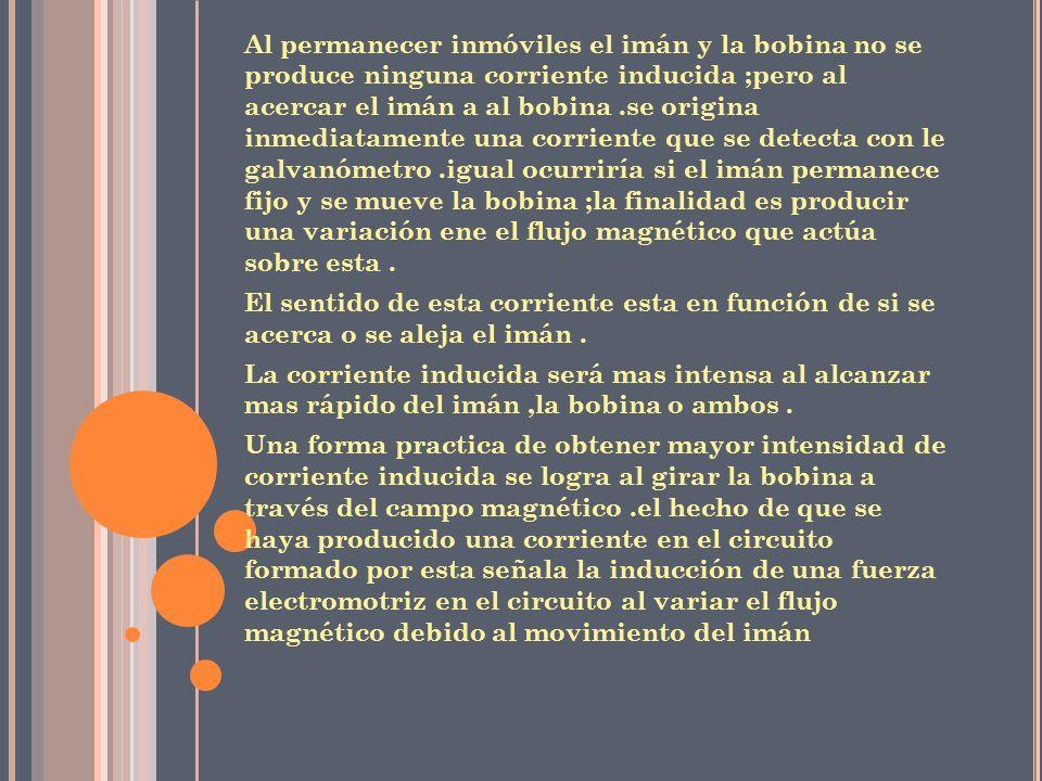 D EFINICIONES Son aquellas producidas cuando se mueve un conductor en sentido transversal a las líneas de flujo de un campo magnético Es el fenómeno que da origen a la producción de una fuerza electromotriz (fem) y de una corriente eléctrica inducida,como resultado de la variación del flujo magnético debido al movimiento relativo entre un conductor y un campo magnético Corrientes inducidas Inducción electromagnética