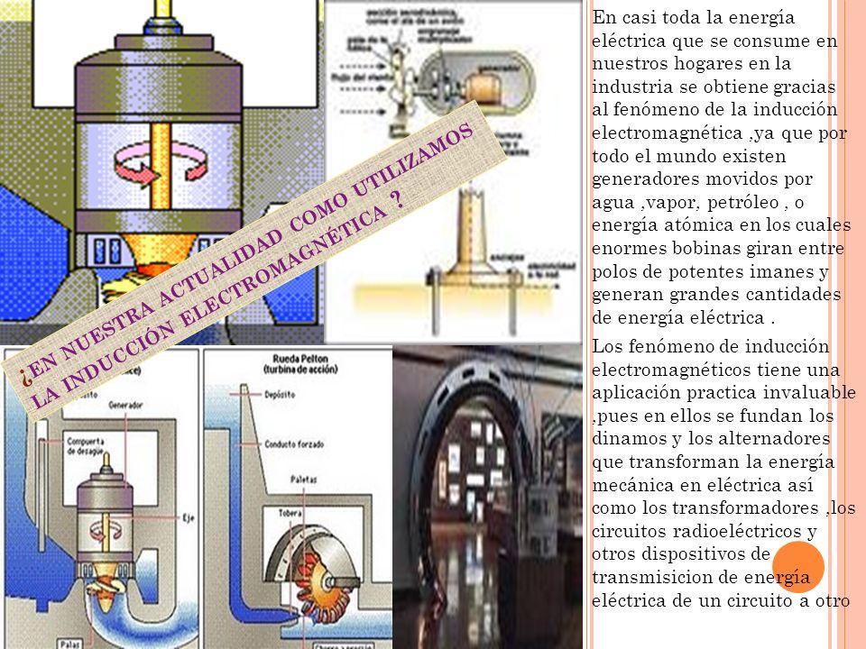 En casi toda la energía eléctrica que se consume en nuestros hogares en la industria se obtiene gracias al fenómeno de la inducción electromagnética,y