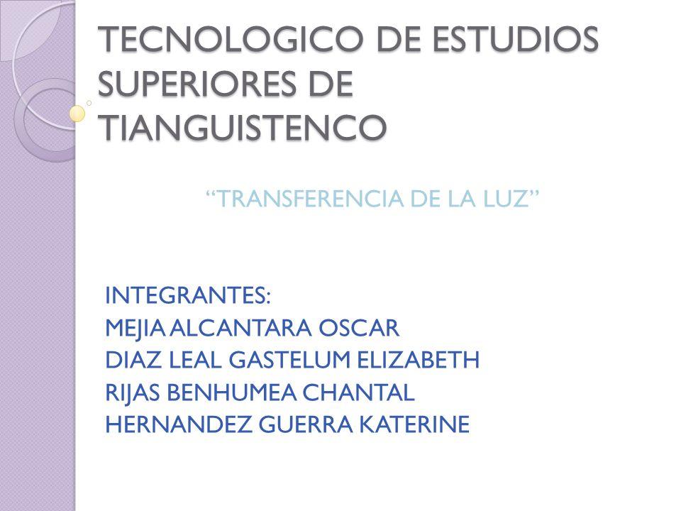 TECNOLOGICO DE ESTUDIOS SUPERIORES DE TIANGUISTENCO TRANSFERENCIA DE LA LUZ INTEGRANTES: MEJIA ALCANTARA OSCAR DIAZ LEAL GASTELUM ELIZABETH RIJAS BENH